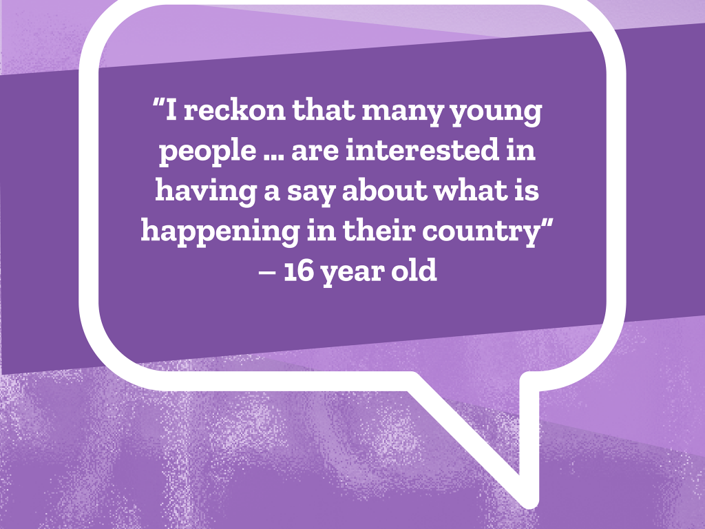 "I reckon that many young people ... are interested in having a say about what is happening in their country"" - 16 year old"